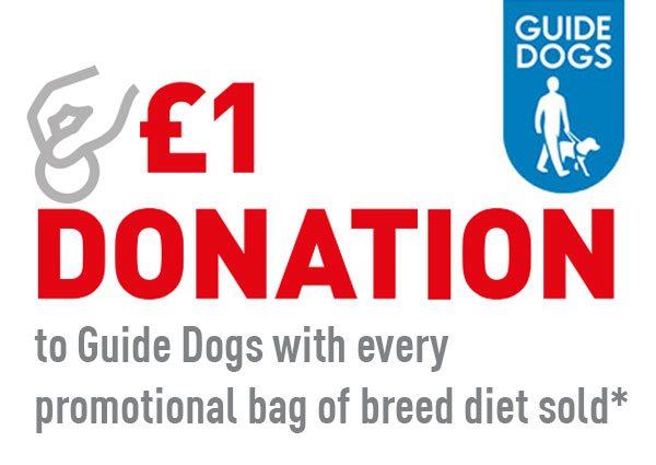 £1 donation to Guide Dogs for every bag of breed food sold - Terms and Conditions apply